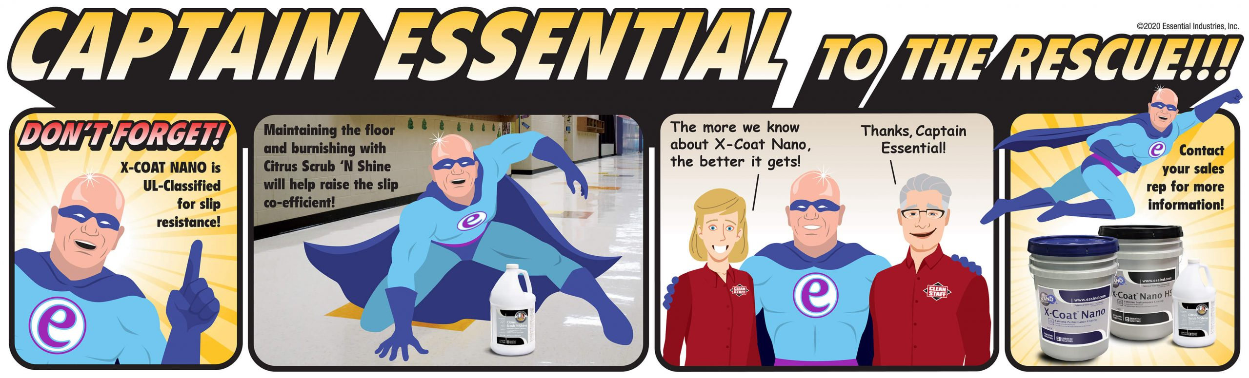"""Captain Essential to the rescue!!! Captain Essential says, """"Don't forget! X-Coat Nano is UL-Classified for slip resistance!"""" The captain then shows and explains that """"Maintaining the floor and burnishing with Citrus Scrub 'N Shine will help raise the slip co-efficient!"""" We then have some Clean Staff members exclaim, """"The more we know about X-Coat Nano, the better it gets! Thanks Captain Essential!"""" As the captain flies off we see the product line of X-Coat Nano Floor Finish, X-Coat Nano HS Floor Finish and Citrus Scrub 'N Shine Restorer. As Captain Essential flies away, he says, """"Contact your sales rep for more information!"""""""