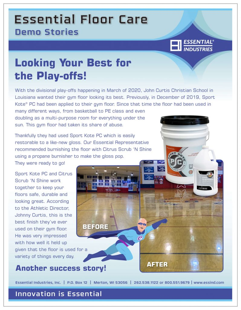 Looking Your Best for the Play-offs! With the divisional play-offs happening in March of 2020, John Curtis Christian School in Louisiana wanted their gym floor looking its best. Previously, in December of 2019, Sport Kote® PC had been applied to their gym floor. Since that time the gym floor had been used in many different ways, from basketball to PE class and even doubling as a multi-purpose room for everything under the sun. This gym floor had taken its share of abuse. Thankfully they had used Sport Kote PC which is easily restorable to a like-new gloss. Our Essential Representative recommended burnishing the floor with Citrus Scrub 'N Shine using a propane burnisher to make the gloss pop. They were ready to go! Sport Kote PC and Citrus Scrub 'N Shine work together to keep your floors safe, durable and looking great. According to the Athletic Director, Johnny Curtis, this is the best finish they've ever used on their gym floor. He was very impressed with how well it held up given that the floor is used for a variety of things every day. Another success story!